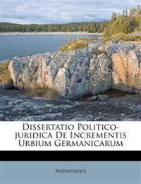 Dissertatio Politico-juridica De Incrementis Urbium Germanicarum