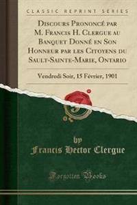 Discours Prononcé par M. Francis H. Clergue au Banquet Donné en Son Honneur par les Citoyens du Sault-Sainte-Marie, Ontario