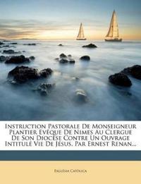 Instruction Pastorale de Monseigneur Plantier Eveque de Nimes Au Clergue de Son Diocese Contre Un Ouvrage Intitule Vie de Jesus, Par Ernest Renan...