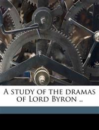 A study of the dramas of Lord Byron ..