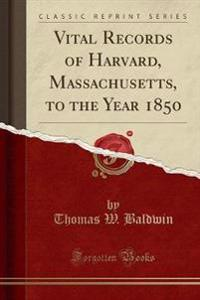 Vital Records of Harvard, Massachusetts, to the Year 1850 (Classic Reprint)