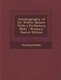 Autobiography of Sir Walter Besant: With a Prefactory Note - Primary Source Edition