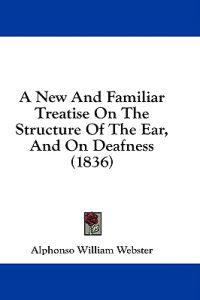 A New And Familiar Treatise On The Structure Of The Ear, And On Deafness (1836)