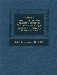 Acadie: Reconstruction D'Un Chapitre Perdu de L'Histoire D'Amerique \ Volume 1