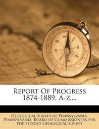 Report Of Progress 1874-1889, A-z....