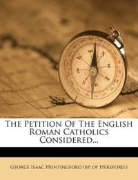 The Petition Of The English Roman Catholics Considered...