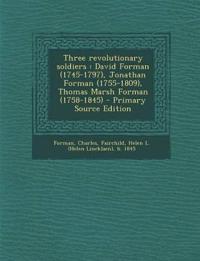 Three revolutionary soldiers : David Forman (1745-1797), Jonathan Forman (1755-1809), Thomas Marsh Forman (1758-1845)