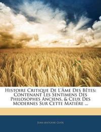 Histoire Critique De L'âme Des Bêtes: Contenant Les Sentimens Des Philosophes Anciens, & Ceux Des Modernes Sur Cette Matiére ...
