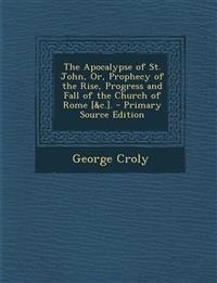 The Apocalypse of St. John, Or, Prophecy of the Rise, Progress and Fall of the Church of Rome [&C.]. - Primary Source Edition
