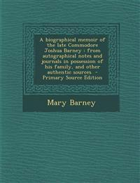 A biographical memoir of the late Commodore Joshua Barney : from autographical notes and journals in possession of his family, and other authentic sou