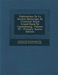 Publications De La Section Historique De L'institut Royal Grand-Ducal De Luxembourg, Volume 49