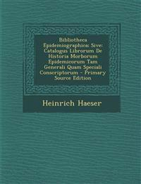 Bibliotheca Epidemiographica; Sive: Catalogus Librorum de Historia Morborum Epidemicorum Tam Generali Quam Speciali Conscriptorum - Primary Source EDI
