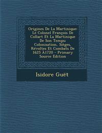 Origines de La Martinique: Le Colonel Francois de Collart Et La Martinique de Son Temps; Colonisation, Sieges, Revoltes Et Combats de 1625 A1720