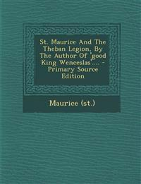 St. Maurice and the Theban Legion, by the Author of 'Good King Wenceslas'.... - Primary Source Edition