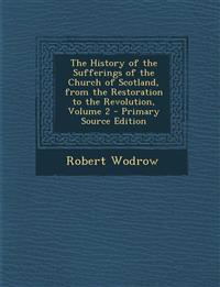 The History of the Sufferings of the Church of Scotland, from the Restoration to the Revolution, Volume 2 - Primary Source Edition