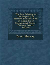 The Law Relating to the Property of Married Persons: With an Appendix of Statutes and Notes