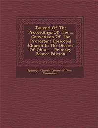 Journal Of The Proceedings Of The ... Convention Of The Protestant Episcopal Church In The Diocese Of Ohio... - Primary Source Edition