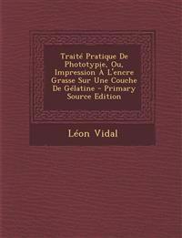 Traite Pratique de Phototypie, Ou, Impression A L'Encre Grasse Sur Une Couche de Gelatine - Primary Source Edition