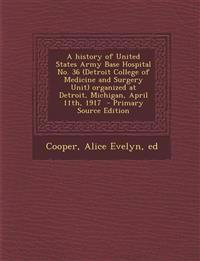A   History of United States Army Base Hospital No. 36 (Detroit College of Medicine and Surgery Unit) Organized at Detroit, Michigan, April 11th, 1917
