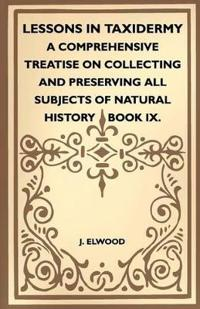 Lessons In Taxidermy - A Comprehensive Treatise On Collecting And Preserving All Subjects Of Natural History - Book IX.