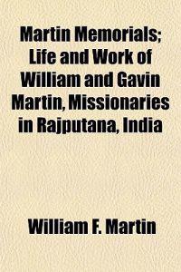 Martin Memorials; Life and Work of William and Gavin Martin, Missionaries in Rajputana, India