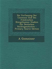 Die Verfassung Der Centenen Und Des Frankischen Konigthumes: Studien Zur Deutschen Rechtsgeschichte - Primary Source Edition