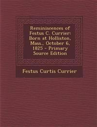 Reminiscences of Festus C. Currier: Born at Holliston, Mass., October 6, 1825 - Primary Source Edition