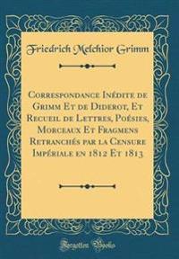 Correspondance Inédite de Grimm Et de Diderot, Et Recueil de Lettres, Poésies, Morceaux Et Fragmens Retranchés par la Censure Impériale en 1812 Et 1813 (Classic Reprint)