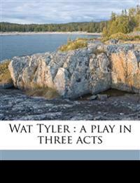Wat Tyler : a play in three acts