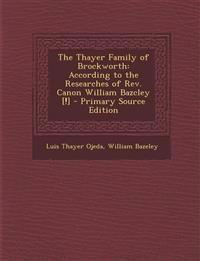 The Thayer Family of Brockworth: According to the Researches of REV. Canon William Bazcley [!] - Primary Source Edition