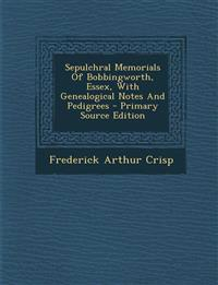Sepulchral Memorials of Bobbingworth, Essex, with Genealogical Notes and Pedigrees - Primary Source Edition