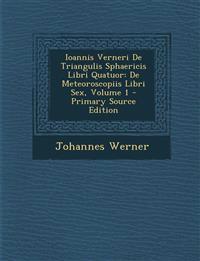 Ioannis Verneri de Triangulis Sphaericis Libri Quatuor: de Meteoroscopiis Libri Sex, Volume 1