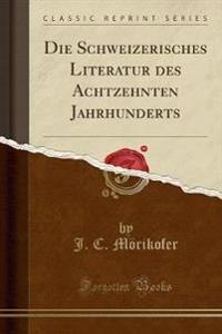 Die Schweizerisches Literatur des Achtzehnten Jahrhunderts (Classic Reprint)