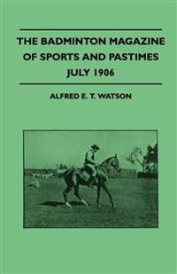 The Badminton Magazine Of Sports And Pastimes - July 1906 - Containing Chapters On: Sportsman Of Mark, Royal Homes Of Sport, Women's Golf And The Educ