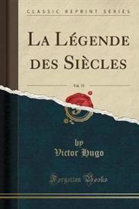 La L'Gende Des Si'cles, Vol. 15 (Classic Reprint)