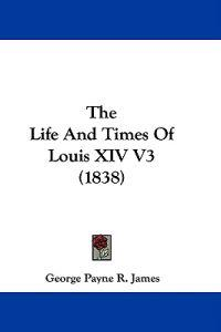 The Life And Times Of Louis XIV V3 (1838)