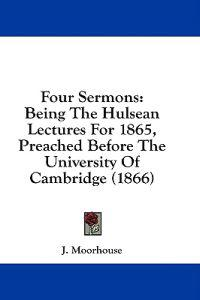 Four Sermons: Being The Hulsean Lectures For 1865, Preached Before The University Of Cambridge (1866)