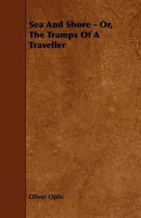 Sea and Shore - Or, the Tramps of a Traveller