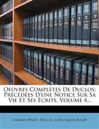 Oeuvres Completes de Duclos: PR C D Es D'Une Notice Sur Sa Vie Et Ses Crits, Volume 4...