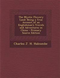 The Mystic Flowery Land: Being a True Account of an Englishman's Travels and Adventures in China - Primary Source Edition