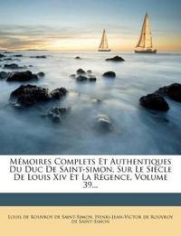 Mémoires Complets Et Authentiques Du Duc De Saint-simon, Sur Le Siècle De Louis Xiv Et La Régence, Volume 39...