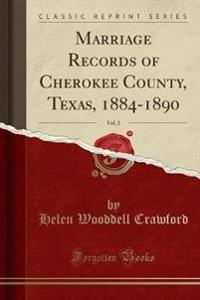 Marriage Records of Cherokee County, Texas, 1884-1890, Vol. 2 (Classic Reprint)