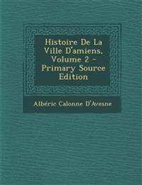 Histoire De La Ville D'amiens, Volume 2
