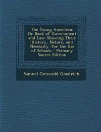 The Young American: Or Book of Government and Law: Showing Their History, Nature, and Necessity. for the Use of Schools