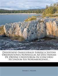 Dissertatio Inauguralis Iuridica Sistens Observationes Nonnullas Ad Doctrinam de Ordine Creditorum in Concursu Secundum Ius Norimbergense...