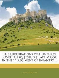The Lucubrations of Humphrey Ravelin, Esq. [Pseud.]: Late Major in the * * Regiment of Infantry ...