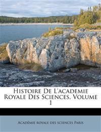 Histoire De L'academie Royale Des Sciences, Volume 1