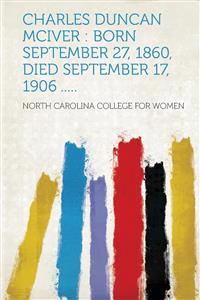 Charles Duncan McIver: Born September 27, 1860, Died September 17, 1906 .....