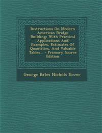 Instructions on Modern American Bridge Building: With Practical Applications and Examples, Estimates of Quantities, and Valuable Tables... - Primary S