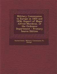 Military Commission to Europe in 1855 and 1856: Report of Major Alfred Mordecai, of the Ordnance Department - Primary Source Edition